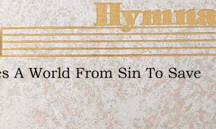 Theres A World From Sin To Save – Hymn Lyrics