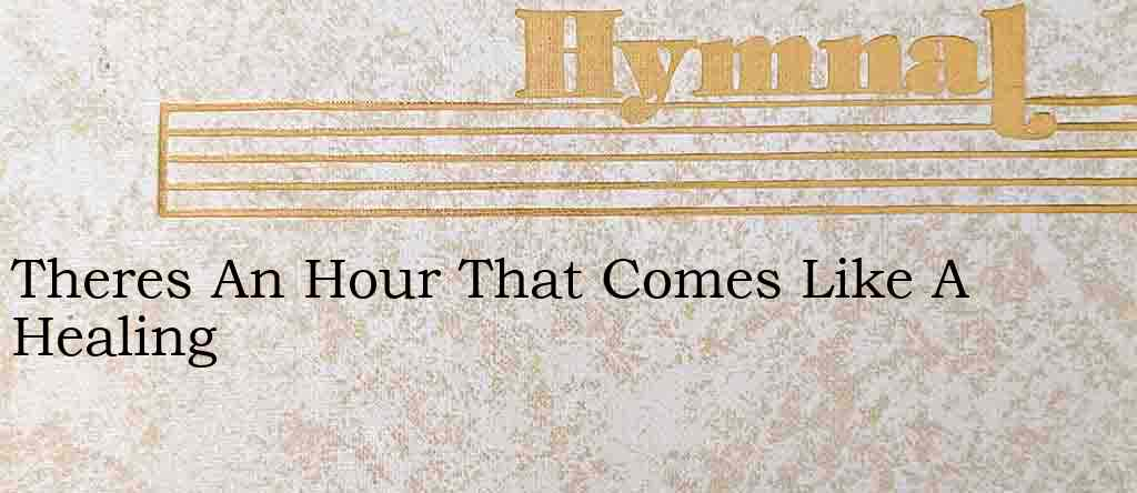 Theres An Hour That Comes Like A Healing – Hymn Lyrics