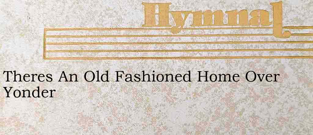 Theres An Old Fashioned Home Over Yonder – Hymn Lyrics