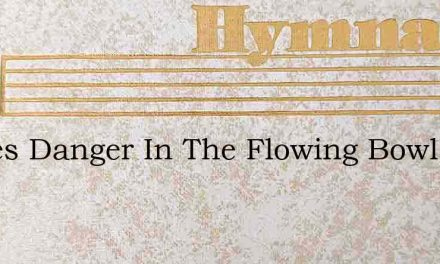 Theres Danger In The Flowing Bowl – Hymn Lyrics