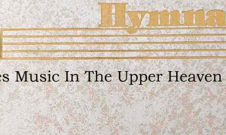 Theres Music In The Upper Heaven – Hymn Lyrics