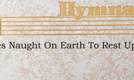Theres Naught On Earth To Rest Upon – Hymn Lyrics