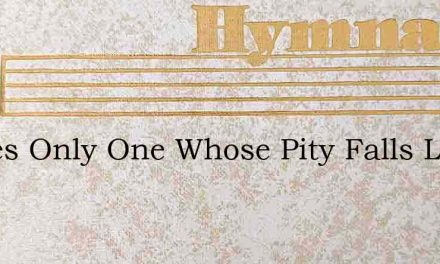 Theres Only One Whose Pity Falls Like De – Hymn Lyrics
