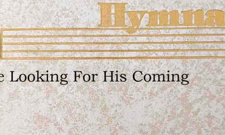We'Re Looking For His Coming – Hymn Lyrics