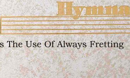 Whats The Use Of Always Fretting – Hymn Lyrics