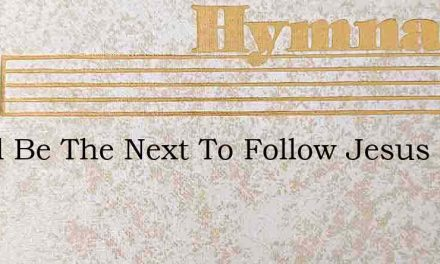 Wholl Be The Next To Follow Jesus Wholl – Hymn Lyrics