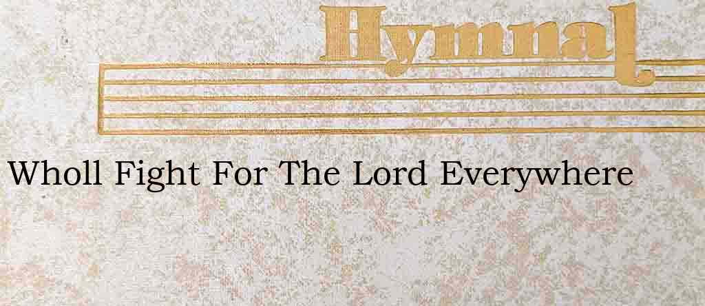 Wholl Fight For The Lord Everywhere – Hymn Lyrics