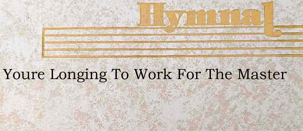 Youre Longing To Work For The Master – Hymn Lyrics