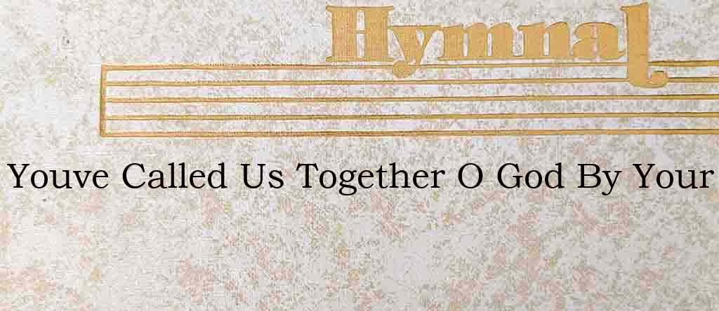 Youve Called Us Together O God By Your – Hymn Lyrics