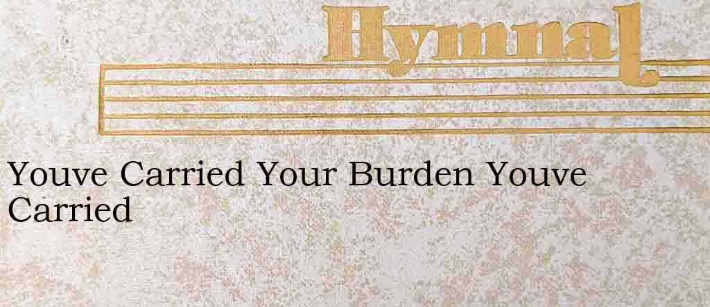Youve Carried Your Burden Youve Carried – Hymn Lyrics
